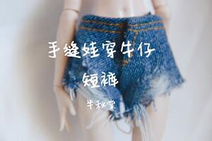 [原创]娃衣制作,手缝娃穿牛仔短裤教程