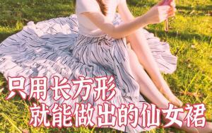 不用制版!只用长方形的面料就可以做出超仙的仙女裙
